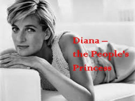 Diana – the People's Princess. Childhood Diana Spencer was born on the first of July 1961 in Sandringham in England. She had two older sisters and a younger.