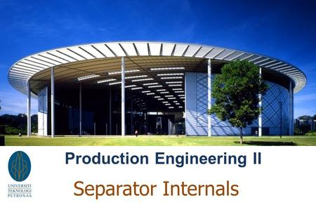 Production Engineering II Separator Internals. Gas / Water/ Oil Separation.