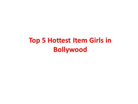 Top 5 Hottest Item Girls in Bollywood. When we speak of Bollywood, the first thought which strikes one's mind is that of latest bollywood videos such.