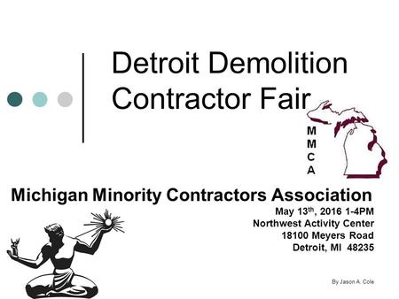 Detroit Demolition Contractor Fair Michigan Minority Contractors Association May 13 th, 2016 1-4PM Northwest Activity Center 18100 Meyers Road Detroit,