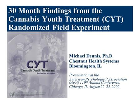 30 Month Findings from the Cannabis Youth Treatment (CYT) Randomized Field Experiment Michael Dennis, Ph.D. Chestnut Health Systems Bloomington, IL Presentation.