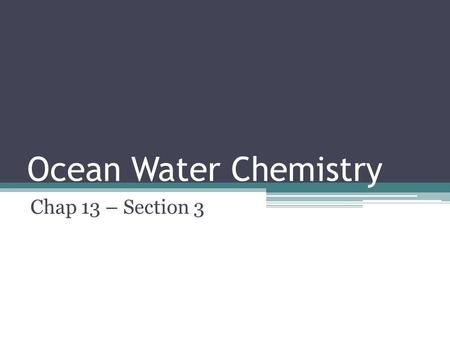 Ocean Water Chemistry Chap 13 – Section 3. Why is ocean water salty? Undersea volcanoes erupted, ejecting chemicals into the water Rains eroded land washing.
