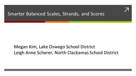 ↗ Smarter Balanced Scales, Strands, and Scores Megan Kim, Lake Oswego School District Leigh Anne Scherer, North Clackamas School District.
