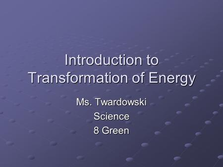 Introduction to Transformation of Energy Ms. Twardowski Science 8 Green.