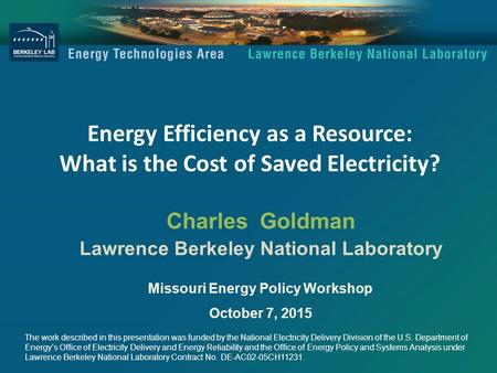 Energy Efficiency as a Resource: What is the Cost of Saved Electricity? Charles Goldman Lawrence Berkeley National Laboratory Missouri Energy Policy Workshop.