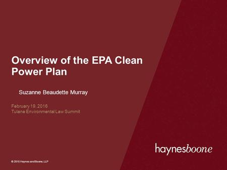 © 2015 Haynes and Boone, LLP Overview of the EPA Clean Power Plan Suzanne Beaudette Murray February 19, 2016 Tulane Environmental Law Summit.
