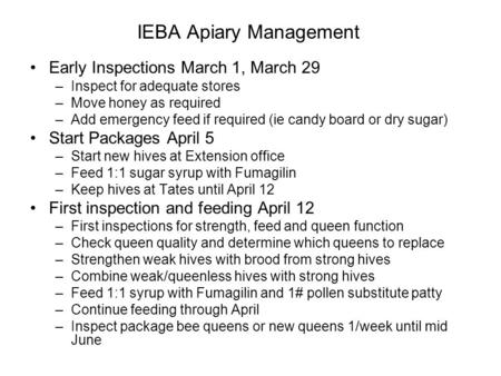 IEBA Apiary Management Early Inspections March 1, March 29 –Inspect for adequate stores –Move honey as required –Add emergency feed if required (ie candy.