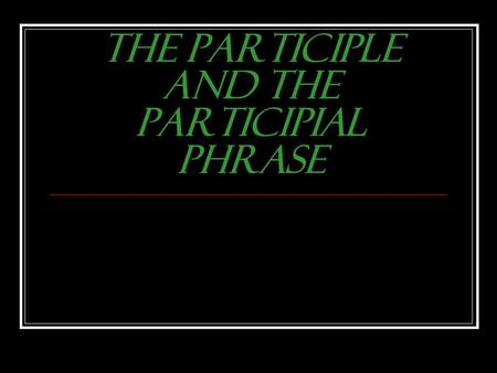 "The Participle and the Participial Phrase What is a Participle? 1. Looks like a verb – a ""verby"" looking word 2. Ends in –ing or –ed (some irregularly."