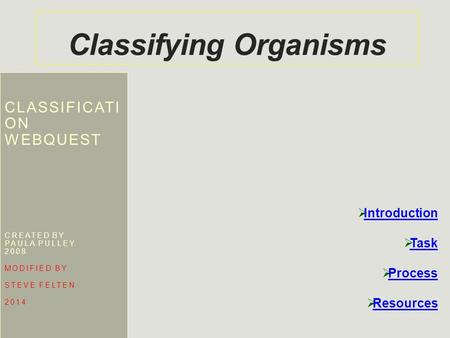 Classifying Organisms CLASSIFICATI ON WEBQUEST CREATED BY PAULA PULLEY 2008 MODIFIED BY STEVE FELTEN 2014  Introduction Introduction  Task Task  Process.
