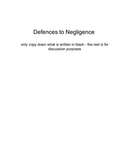 Defences to Negligence only copy down what is written in black - the rest is for discussion purposes.