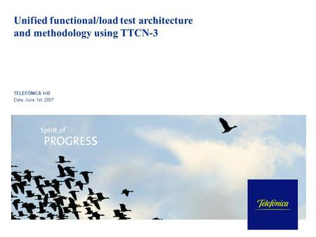 Unified functional/load test architecture and methodology using TTCN-3 TELEFÓNICA I+D Date: June 1st, 2007.