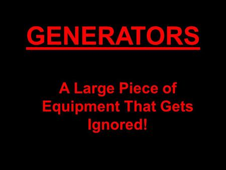 GENERATORS A Large Piece of Equipment That Gets Ignored!