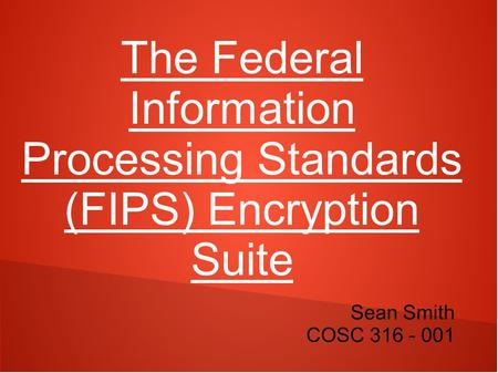The Federal Information Processing Standards (FIPS) Encryption Suite Sean Smith COSC 316 - 001.
