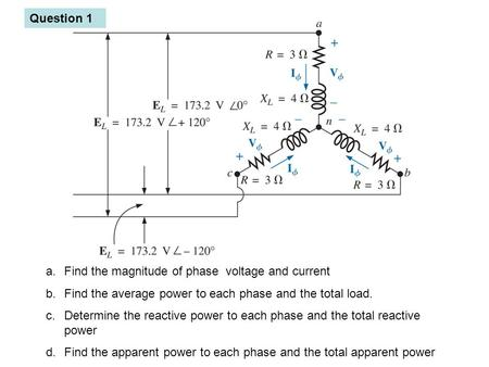 Question 1 a.Find the magnitude of phase voltage and current b.Find the average power to each phase and the total load. c.Determine the reactive power.