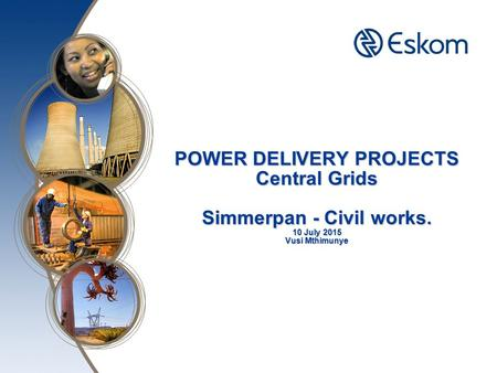 POWER DELIVERY PROJECTS Central Grids Simmerpan - Civil works. 10 July 2015 Vusi Mthimunye.