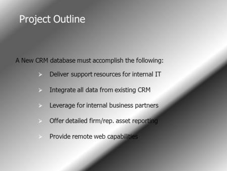 Project Outline I A New CRM database must accomplish the following:  Deliver support resources for internal IT  Integrate all data from existing CRM.