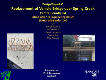Design Project #1 Replacement of Vehicle Bridge over Spring Creek Centre County, PA Introduction to Engineering Design EDGSN 100 Section 002 G4 Design.
