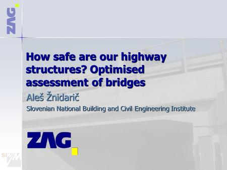 How safe are our highway structures? Optimised assessment of bridges Aleš Žnidarič Slovenian National Building and Civil Engineering Institute.