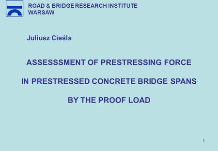 1 ROAD & BRIDGE RESEARCH INSTITUTE WARSAW Juliusz Cieśla ASSESSSMENT OF PRESTRESSING FORCE IN PRESTRESSED CONCRETE BRIDGE SPANS BY THE PROOF LOAD.