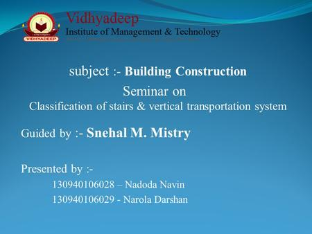 Subject :- Building Construction Classification of stairs & vertical transportation system Seminar on Guided by :- Snehal M. Mistry Presented by :- 130940106028.
