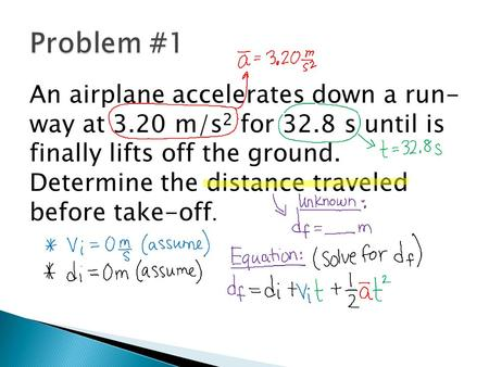 Problem #1 An airplane accelerates down a run- way at 3.20 m/s2 for 32.8 s until is finally lifts off the ground. Determine the distance traveled before.