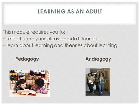 LEARNING AS AN ADULT This module requires you to: reflect upon yourself as an adult learner learn about learning and theories about learning. Pedagogy.