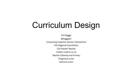 Curriculum Design Phil Computing Inspector Advisor (Hampshire) CAS Regional Coordinator CAS Master Teacher Creator code-it.co.uk Teacher.