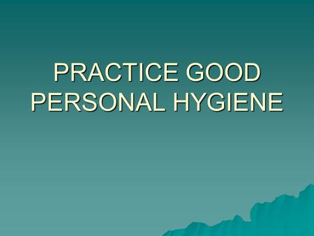 PRACTICE GOOD PERSONAL HYGIENE. BATHE DAILY USE DEODORANT.