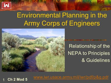 Environmental Planning in the Army Corps of Engineers Relationship of the NEPA to Principles & Guidelines 1 Ch 2 Mod 5 www.iwr.usace.army.mil/iwr/pdf/p&g.pd.