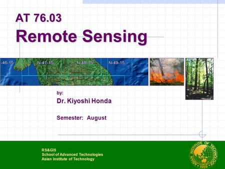 AT 76.03 Remote Sensing by: Dr. Kiyoshi Honda Semester: August RS&GIS School of Advanced Technologies Asian Institute of Technology.