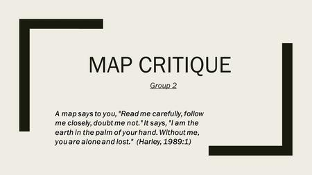 MAP CRITIQUE Group 2 A map says to you, Read me carefully, follow me closely, doubt me not. It says, I am the earth in the palm of your hand. Without.