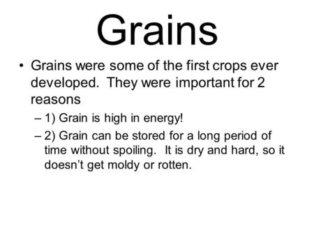 Grains Grains were some of the first crops ever developed. They were important for 2 reasons –1) Grain is high in energy! –2) Grain can be stored for a.