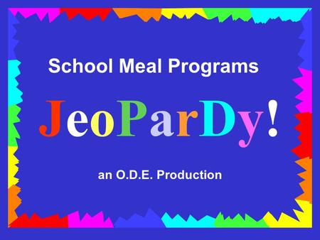 School Meal Programs JeoParDy! an O.D.E. Production.