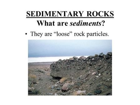"SEDIMENTARY ROCKS What are sediments? They are ""loose"" rock particles."