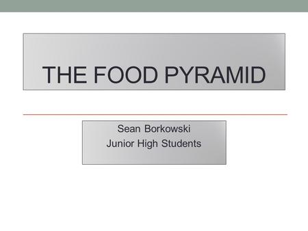 THE FOOD PYRAMID Sean Borkowski Junior High Students.