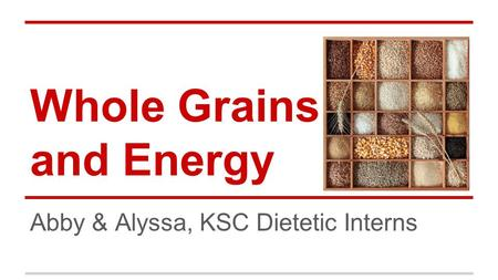 Whole Grains and Energy Abby & Alyssa, KSC Dietetic Interns.