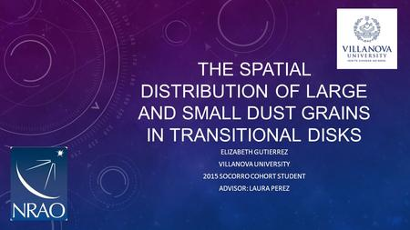 THE SPATIAL DISTRIBUTION OF LARGE AND SMALL DUST GRAINS IN TRANSITIONAL DISKS ELIZABETH GUTIERREZ VILLANOVA UNIVERSITY 2015 SOCORRO COHORT STUDENT ADVISOR: