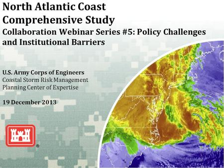 US Army Corps of Engineers BUILDING STRONG ® North Atlantic Coast Comprehensive Study Collaboration Webinar Series #5: Policy Challenges and Institutional.