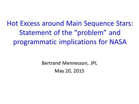 "Hot Excess around Main Sequence Stars: Statement of the ""problem"" and programmatic implications for NASA Bertrand Mennesson, JPL May 20, 2015."
