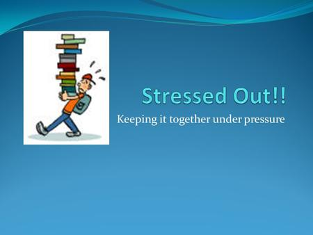 Keeping it together under pressure. Everyone feels stress. Everyone has problems and finds it hard at times. It is uncomfortable, confusing and frustrating,