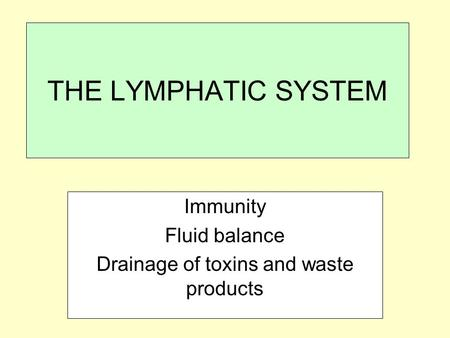 THE LYMPHATIC SYSTEM Immunity Fluid balance Drainage of toxins and waste products.