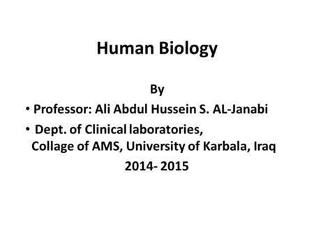 Human Biology By Professor: Ali Abdul Hussein S. AL-Janabi Dept. of Clinical laboratories, Collage of AMS, University of Karbala, Iraq 2014- 2015.