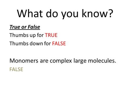 What do you know? True or False Thumbs up for TRUE Thumbs down for FALSE Monomers are complex large molecules. FALSE.