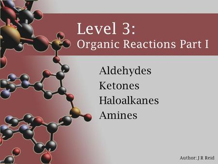 Author: J R Reid Level 3: Organic Reactions Part I Aldehydes Ketones Haloalkanes Amines.