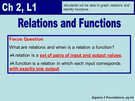 Algebra 2 Foundations, pg 64  Students will be able to graph relations and identify functions. Focus Question What are relations and when is a relation.