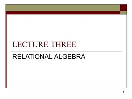 LECTURE THREE RELATIONAL ALGEBRA 11. Objectives  Meaning of the term relational completeness.  How to form queries in relational algebra. 22Relational.