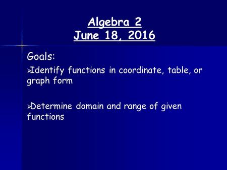 Algebra 2 June 18, 2016 Goals:   Identify functions in coordinate, table, or graph form   Determine domain and range of given functions.