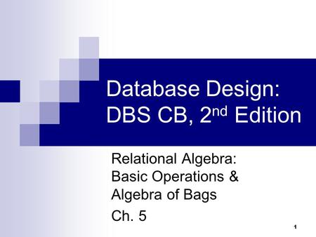 1 Database Design: DBS CB, 2 nd Edition Relational Algebra: Basic Operations & Algebra of Bags Ch. 5.