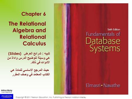 Copyright © 2011 Pearson Education, Inc. Publishing as Pearson Addison-Wesley Chapter 6 The Relational Algebra and Relational Calculus تنبيه : شرائح العرض.