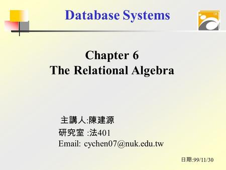 Database Systems 主講人 : 陳建源 日期 :99/11/30 研究室 : 法 401   Chapter 6 The Relational Algebra.